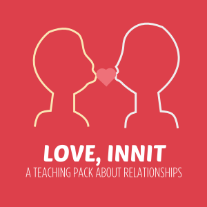 LOVE innit a teaching pack about relationships