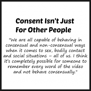 """We are all capable of behaving in consensual and non-consensual ways when it comes to sex, bodily contact and social situations – all of us. I think it's completely possible for someone to remember every word of the video and not behave consensually."""